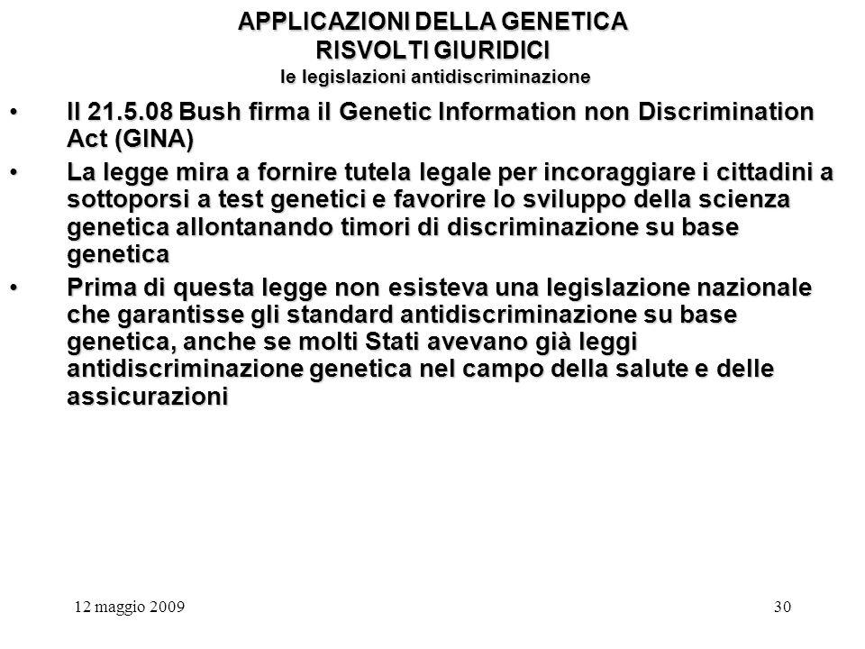 12 maggio 200930 APPLICAZIONI DELLA GENETICA RISVOLTI GIURIDICI le legislazioni antidiscriminazione Il 21.5.08 Bush firma il Genetic Information non Discrimination Act (GINA)Il 21.5.08 Bush firma il Genetic Information non Discrimination Act (GINA) La legge mira a fornire tutela legale per incoraggiare i cittadini a sottoporsi a test genetici e favorire lo sviluppo della scienza genetica allontanando timori di discriminazione su base geneticaLa legge mira a fornire tutela legale per incoraggiare i cittadini a sottoporsi a test genetici e favorire lo sviluppo della scienza genetica allontanando timori di discriminazione su base genetica Prima di questa legge non esisteva una legislazione nazionale che garantisse gli standard antidiscriminazione su base genetica, anche se molti Stati avevano già leggi antidiscriminazione genetica nel campo della salute e delle assicurazioniPrima di questa legge non esisteva una legislazione nazionale che garantisse gli standard antidiscriminazione su base genetica, anche se molti Stati avevano già leggi antidiscriminazione genetica nel campo della salute e delle assicurazioni