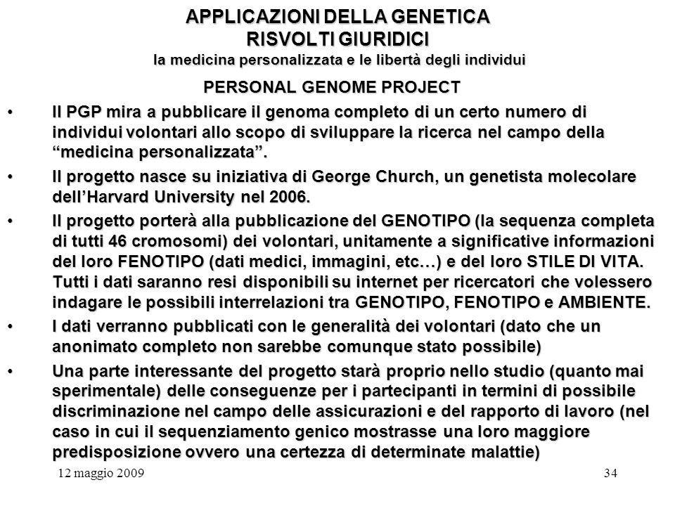 12 maggio 200934 APPLICAZIONI DELLA GENETICA RISVOLTI GIURIDICI la medicina personalizzata e le libertà degli individui PERSONAL GENOME PROJECT Il PGP mira a pubblicare il genoma completo di un certo numero di individui volontari allo scopo di sviluppare la ricerca nel campo della medicina personalizzata.Il PGP mira a pubblicare il genoma completo di un certo numero di individui volontari allo scopo di sviluppare la ricerca nel campo della medicina personalizzata.