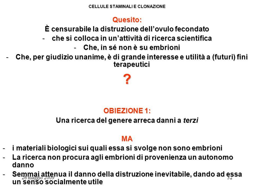 26 maggio 200932 CELLULE STAMINALI E CLONAZIONE Quesito: È censurabile la distruzione dellovulo fecondato -che si colloca in unattività di ricerca scientifica -Che, in sé non è su embrioni -Che, per giudizio unanime, è di grande interesse e utilità a (futuri) fini terapeutici .