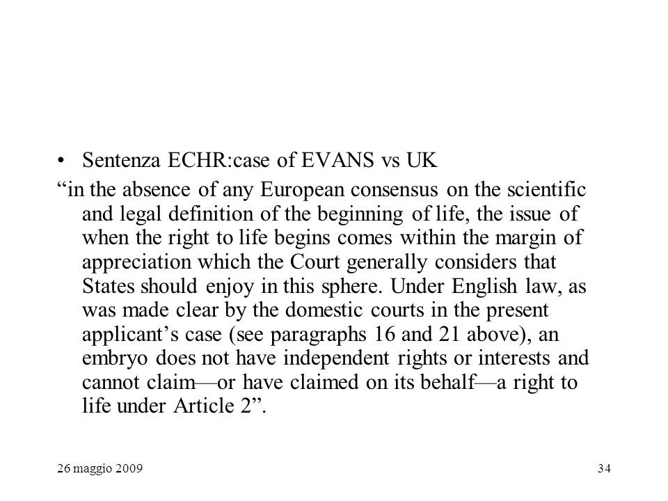 26 maggio 200934 Sentenza ECHR:case of EVANS vs UK in the absence of any European consensus on the scientific and legal definition of the beginning of