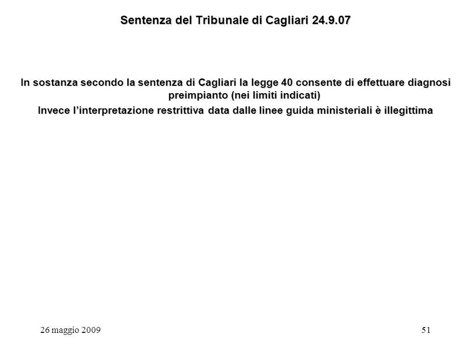 26 maggio 200951 Sentenza del Tribunale di Cagliari 24.9.07 In sostanza secondo la sentenza di Cagliari la legge 40 consente di effettuare diagnosi preimpianto (nei limiti indicati) Invece linterpretazione restrittiva data dalle linee guida ministeriali è illegittima