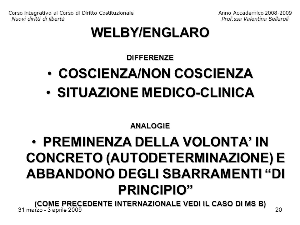 31 marzo - 3 aprile 200920 Corso integrativo al Corso di Diritto CostituzionaleAnno Accademico 2008-2009 Nuovi diritti di libertàProf.ssa Valentina Sellaroli WELBY/ENGLARODIFFERENZE COSCIENZA/NON COSCIENZACOSCIENZA/NON COSCIENZA SITUAZIONE MEDICO-CLINICASITUAZIONE MEDICO-CLINICAANALOGIE PREMINENZA DELLA VOLONTA IN CONCRETO (AUTODETERMINAZIONE) E ABBANDONO DEGLI SBARRAMENTI DI PRINCIPIOPREMINENZA DELLA VOLONTA IN CONCRETO (AUTODETERMINAZIONE) E ABBANDONO DEGLI SBARRAMENTI DI PRINCIPIO (COME PRECEDENTE INTERNAZIONALE VEDI IL CASO DI MS B)