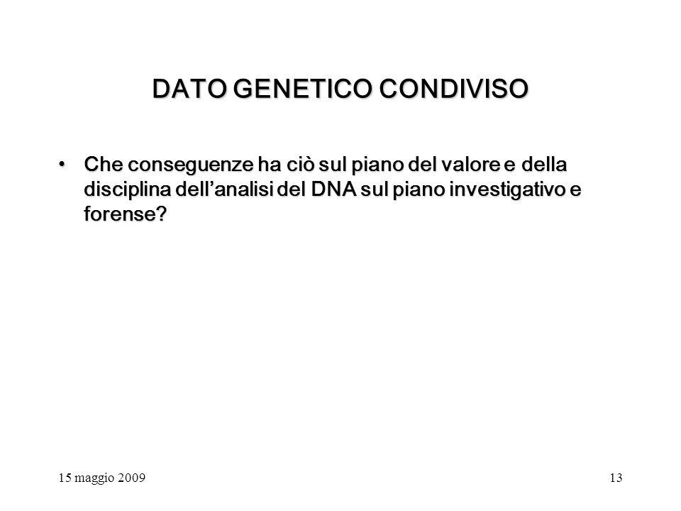 15 maggio 200913 DATO GENETICO CONDIVISO Che conseguenze ha ciò sul piano del valore e della disciplina dellanalisi del DNA sul piano investigativo e forense Che conseguenze ha ciò sul piano del valore e della disciplina dellanalisi del DNA sul piano investigativo e forense