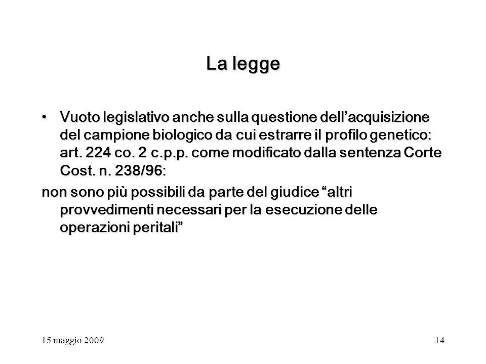 15 maggio 200914 La legge Vuoto legislativo anche sulla questione dellacquisizione del campione biologico da cui estrarre il profilo genetico: art.