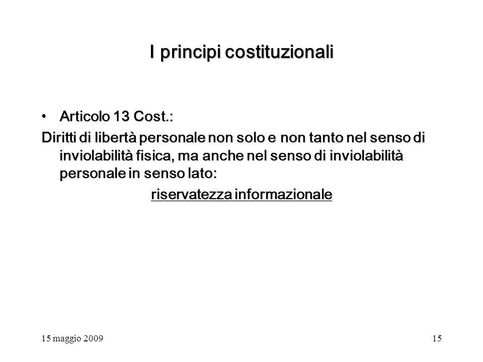 15 maggio 200915 I principi costituzionali Articolo 13 Cost.:Articolo 13 Cost.: Diritti di libertà personale non solo e non tanto nel senso di inviolabilità fisica, ma anche nel senso di inviolabilità personale in senso lato: riservatezza informazionale