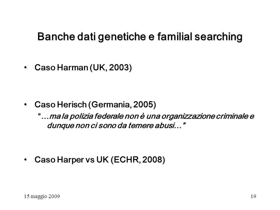 15 maggio 200919 Banche dati genetiche e familial searching Caso Harman (UK, 2003)Caso Harman (UK, 2003) Caso Herisch (Germania, 2005)Caso Herisch (Germania, 2005) …ma la polizia federale non è una organizzazione criminale e dunque non ci sono da temere abusi……ma la polizia federale non è una organizzazione criminale e dunque non ci sono da temere abusi… Caso Harper vs UK (ECHR, 2008)Caso Harper vs UK (ECHR, 2008)