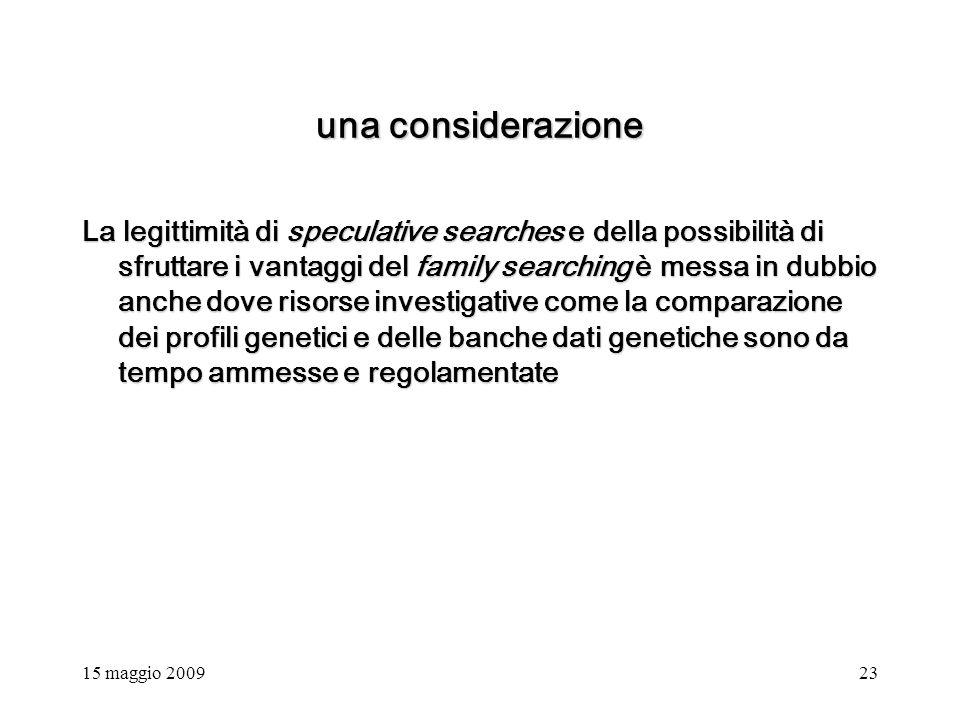 15 maggio 200923 una considerazione La legittimità di speculative searches e della possibilità di sfruttare i vantaggi del family searching è messa in dubbio anche dove risorse investigative come la comparazione dei profili genetici e delle banche dati genetiche sono da tempo ammesse e regolamentate