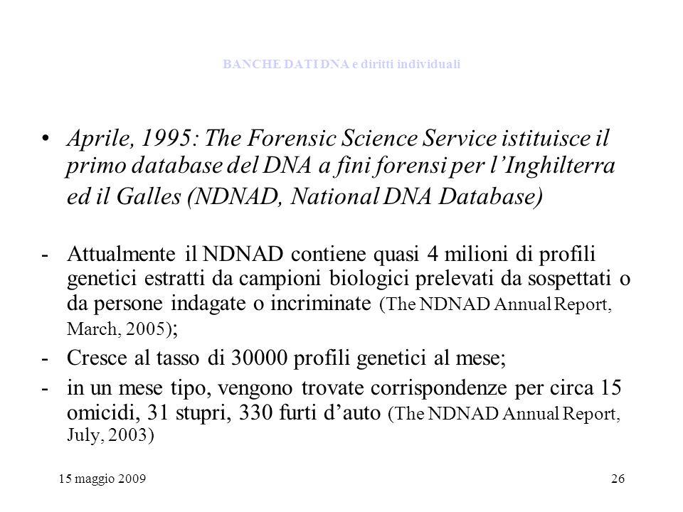 15 maggio 200926 BANCHE DATI DNA e diritti individuali Aprile, 1995: The Forensic Science Service istituisce il primo database del DNA a fini forensi per lInghilterra ed il Galles (NDNAD, National DNA Database) -Attualmente il NDNAD contiene quasi 4 milioni di profili genetici estratti da campioni biologici prelevati da sospettati o da persone indagate o incriminate (The NDNAD Annual Report, March, 2005) ; -Cresce al tasso di 30000 profili genetici al mese; -in un mese tipo, vengono trovate corrispondenze per circa 15 omicidi, 31 stupri, 330 furti dauto (The NDNAD Annual Report, July, 2003)