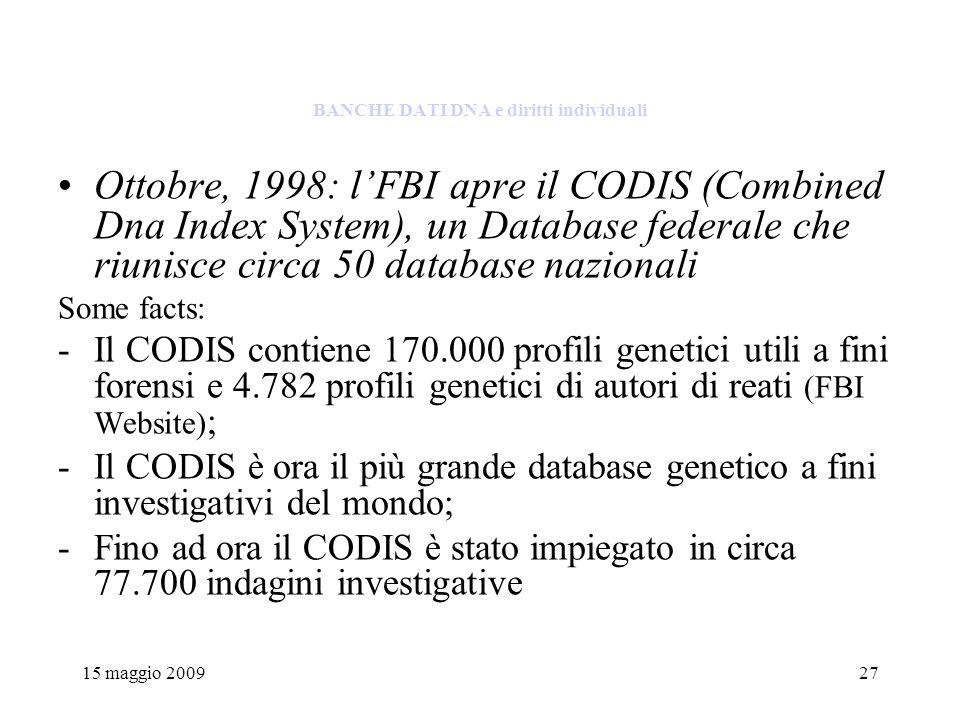 15 maggio 200927 BANCHE DATI DNA e diritti individuali Ottobre, 1998: lFBI apre il CODIS (Combined Dna Index System), un Database federale che riunisce circa 50 database nazionali Some facts: -Il CODIS contiene 170.000 profili genetici utili a fini forensi e 4.782 profili genetici di autori di reati (FBI Website) ; -Il CODIS è ora il più grande database genetico a fini investigativi del mondo; -Fino ad ora il CODIS è stato impiegato in circa 77.700 indagini investigative