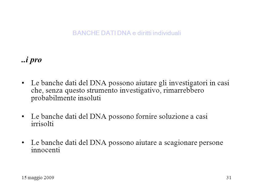15 maggio 200931 BANCHE DATI DNA e diritti individuali..i pro Le banche dati del DNA possono aiutare gli investigatori in casi che, senza questo strumento investigativo, rimarrebbero probabilmente insoluti Le banche dati del DNA possono fornire soluzione a casi irrisolti Le banche dati del DNA possono aiutare a scagionare persone innocenti