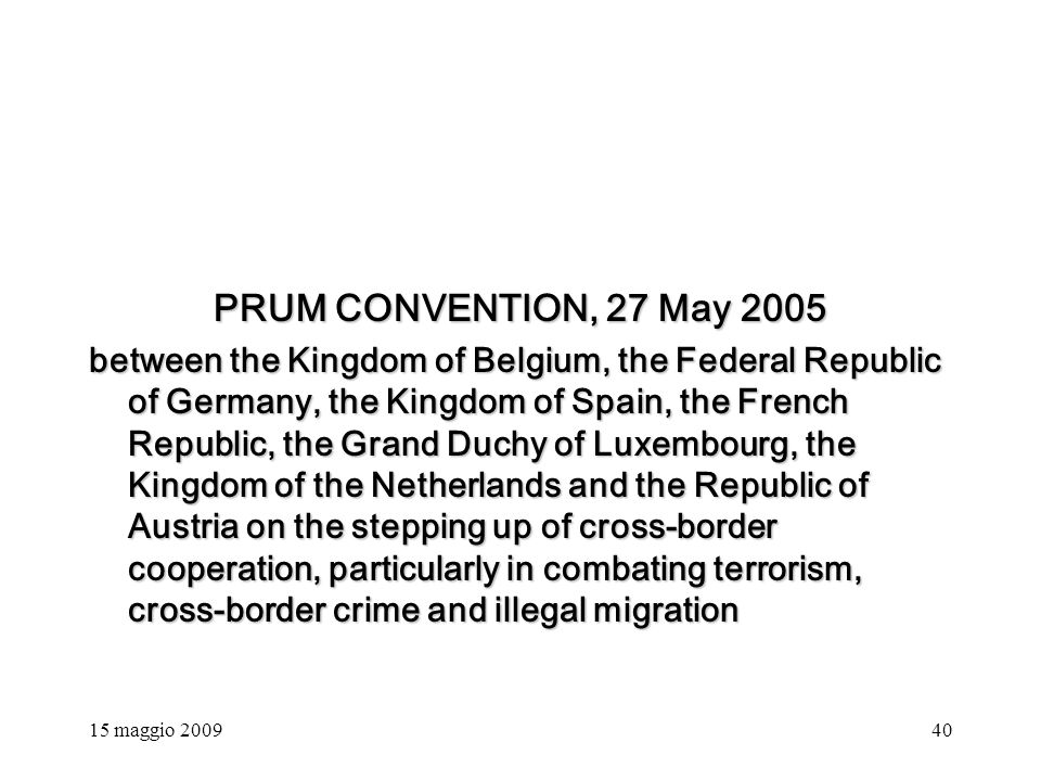 15 maggio 200940 PRUM CONVENTION, 27 May 2005 between the Kingdom of Belgium, the Federal Republic of Germany, the Kingdom of Spain, the French Republic, the Grand Duchy of Luxembourg, the Kingdom of the Netherlands and the Republic of Austria on the stepping up of cross-border cooperation, particularly in combating terrorism, cross-border crime and illegal migration