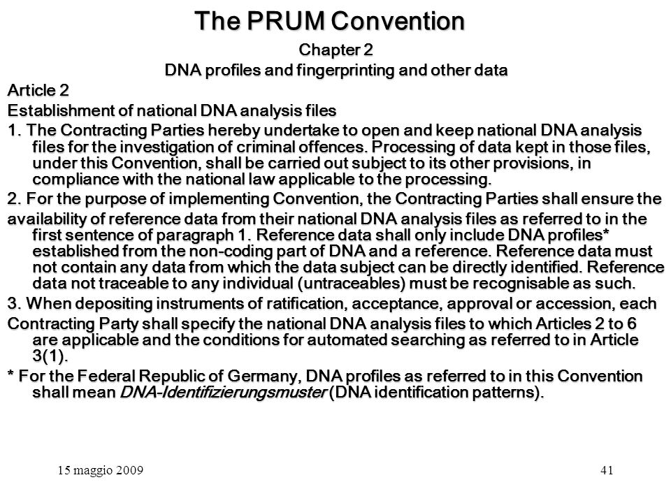 15 maggio 200941 The PRUM Convention Chapter 2 DNA profiles and fingerprinting and other data Article 2 Establishment of national DNA analysis files 1.
