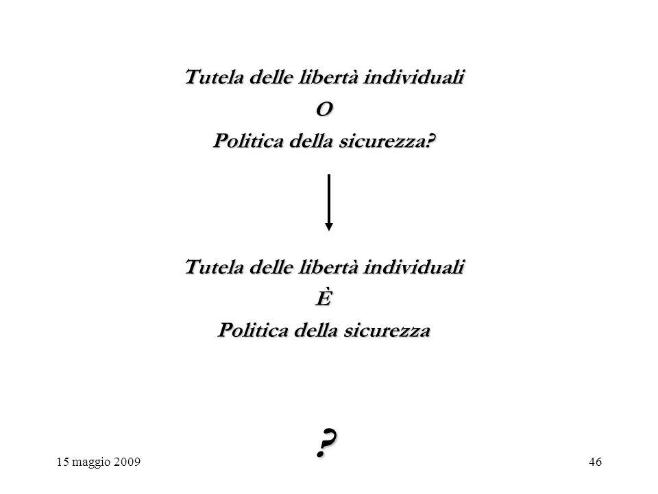 15 maggio 200946 Tutela delle libertà individuali O Politica della sicurezza.