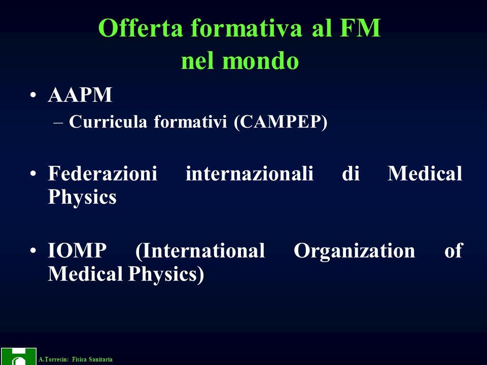 A.Torresin: Fisica Sanitaria Offerta formativa al FM nel mondo AAPM –Curricula formativi (CAMPEP) Federazioni internazionali di Medical Physics IOMP (International Organization of Medical Physics)