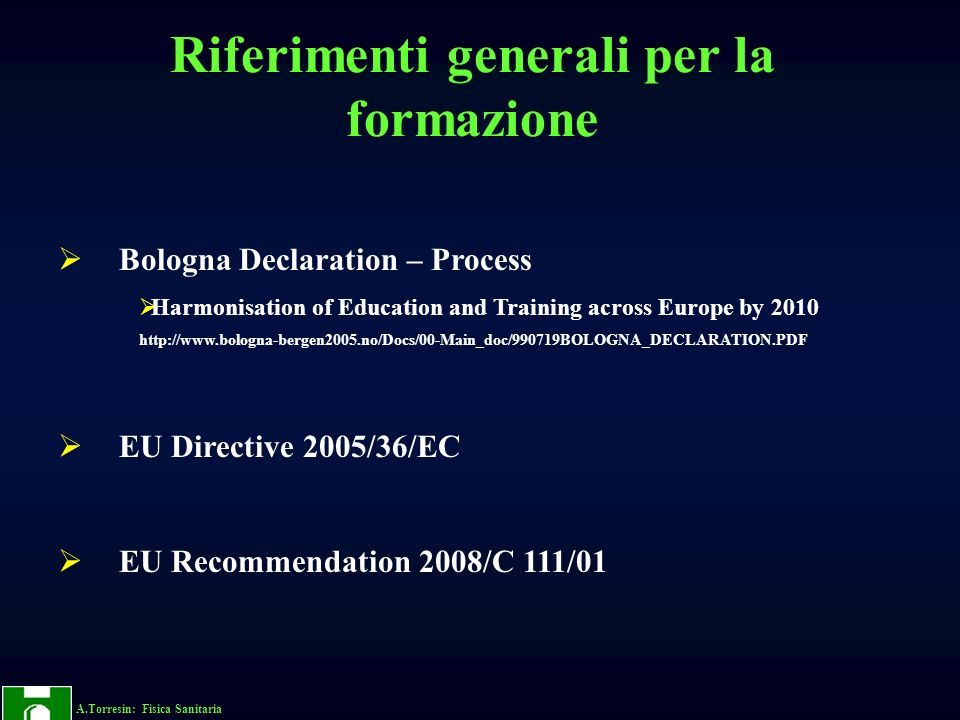A.Torresin: Fisica Sanitaria Bologna Declaration – Process The Bologna Declaration of 19 June 1999 (Joint declaration of the European Ministers of Education) European higher education institutions, for their part, have accepted the challenge and taken up a main role in constructing the European area of higher education Adoption of a system essentially based on two main cycles, undergraduate and graduate Riferimenti generali per la formazione