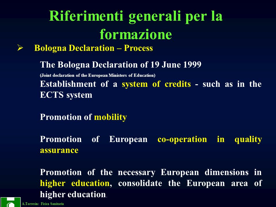A.Torresin: Fisica Sanitaria Bologna Declaration – Process The Bologna Declaration of 19 June 1999 (Joint declaration of the European Ministers of Education) Establishment of a system of credits - such as in the ECTS system Promotion of mobility Promotion of European co-operation in quality assurance Promotion of the necessary European dimensions in higher education, consolidate the European area of higher education.