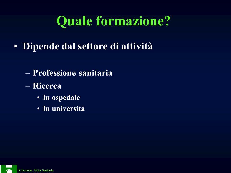 A.Torresin: Fisica Sanitaria Quale formazione? Dipende dal settore di attività –Professione sanitaria –Ricerca In ospedale In università
