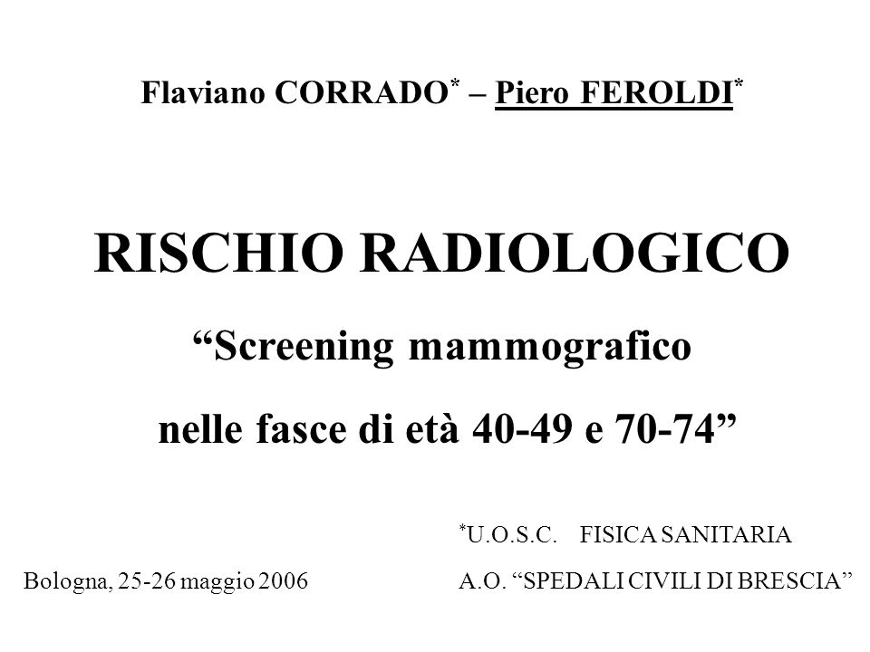 Flaviano CORRADO * – Piero FEROLDI * RISCHIO RADIOLOGICO Screening mammografico nelle fasce di età 40-49 e 70-74 * U.O.S.C. FISICA SANITARIA Bologna,