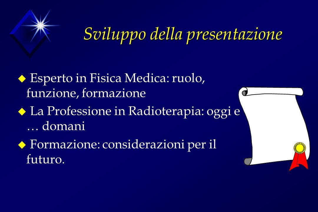 Sviluppo della presentazione u Esperto in Fisica Medica: ruolo, funzione, formazione u La Professione in Radioterapia: oggi e … domani u Formazione: c