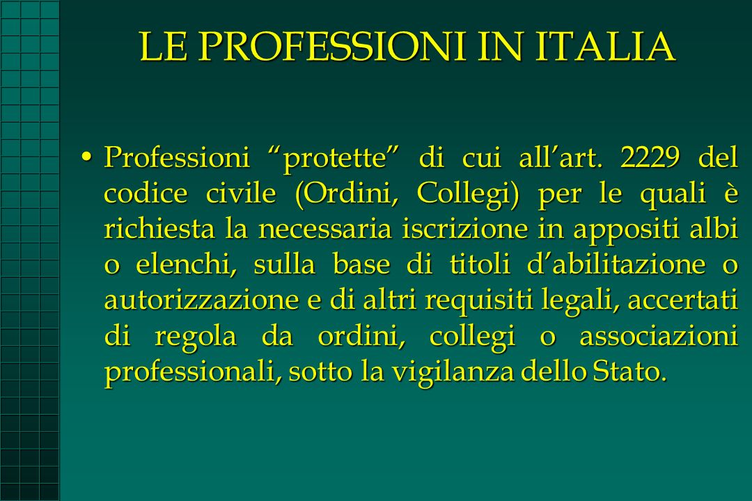LE PROFESSIONI IN ITALIA Professioni protette di cui allart. 2229 del codice civile (Ordini, Collegi) per le quali è richiesta la necessaria iscrizion