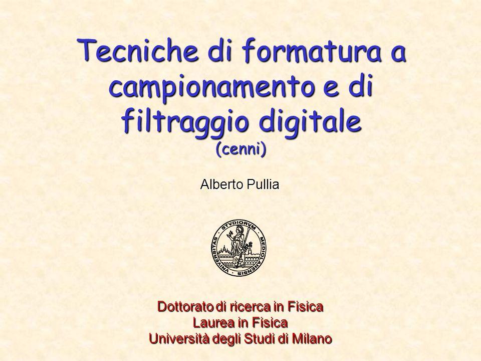 Tecniche di formatura a campionamento e di filtraggio digitale (cenni) Alberto Pullia Dottorato di ricerca in Fisica Laurea in Fisica Università degli Studi di Milano