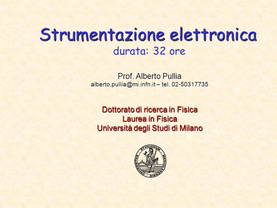 Strumentazione elettronica Strumentazione elettronica durata: 32 ore Prof. Alberto Pullia alberto.pullia@mi.infn.it – tel. 02-50317735 Dottorato di ri