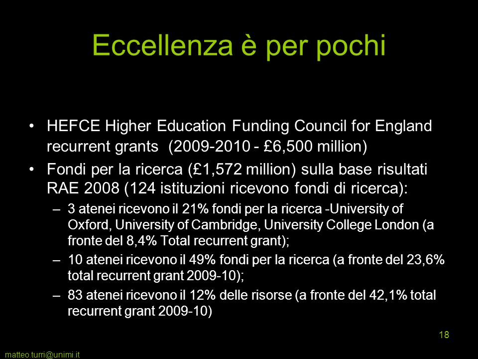 matteo.turri@unimi.it 18 Eccellenza è per pochi HEFCE Higher Education Funding Council for England recurrent grants (2009-2010 - £6,500 million) Fondi per la ricerca (£1,572 million) sulla base risultati RAE 2008 (124 istituzioni ricevono fondi di ricerca): –3 atenei ricevono il 21% fondi per la ricerca -University of Oxford, University of Cambridge, University College London (a fronte del 8,4% Total recurrent grant); –10 atenei ricevono il 49% fondi per la ricerca (a fronte del 23,6% total recurrent grant 2009-10); –83 atenei ricevono il 12% delle risorse (a fronte del 42,1% total recurrent grant 2009-10)