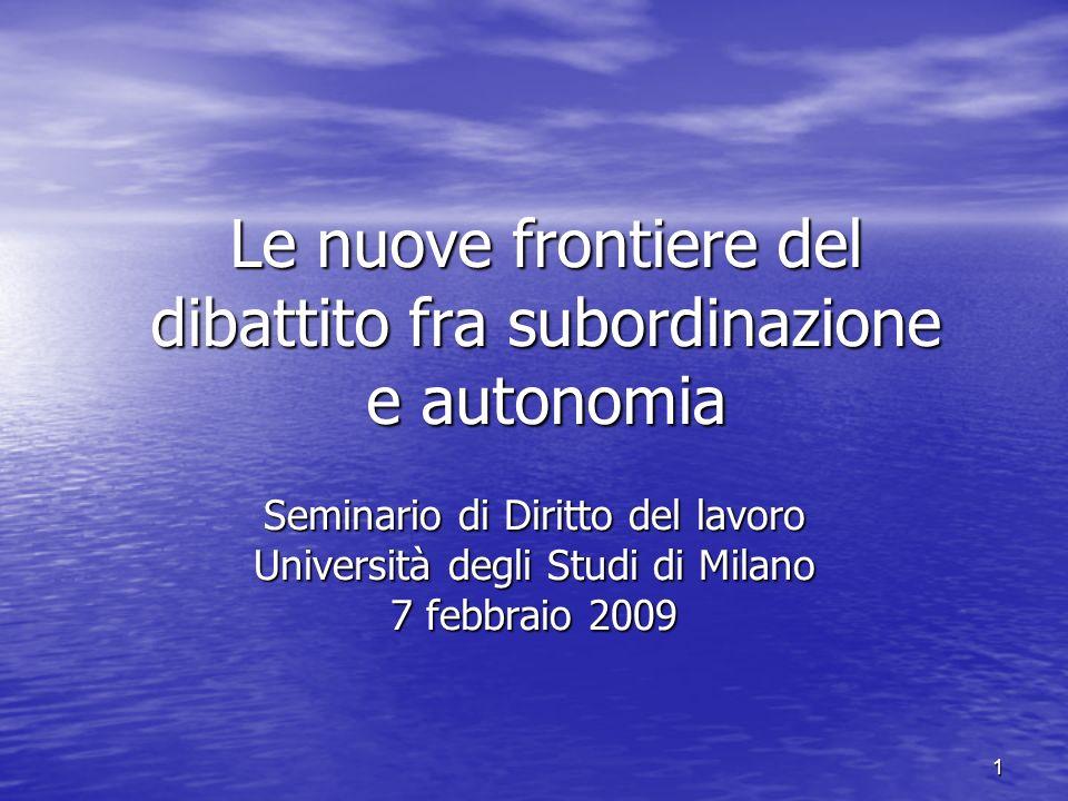 1 Le nuove frontiere del dibattito fra subordinazione e autonomia Seminario di Diritto del lavoro Università degli Studi di Milano 7 febbraio 2009