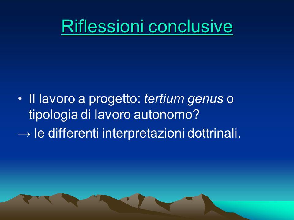 Riflessioni conclusive Riflessioni conclusive Il lavoro a progetto: tertium genus o tipologia di lavoro autonomo? le differenti interpretazioni dottri