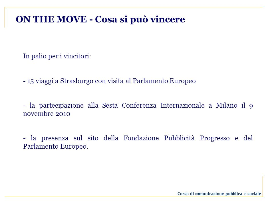 ON THE MOVE - Cosa si può vincere In palio per i vincitori: - 15 viaggi a Strasburgo con visita al Parlamento Europeo - la partecipazione alla Sesta Conferenza Internazionale a Milano il 9 novembre 2010 - la presenza sul sito della Fondazione Pubblicità Progresso e del Parlamento Europeo.