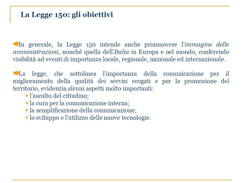La Legge 150: gli obiettivi In generale, la Legge 150 intende anche promuovere limmagine delle amministrazioni, nonché quella dellItalia in Europa e n
