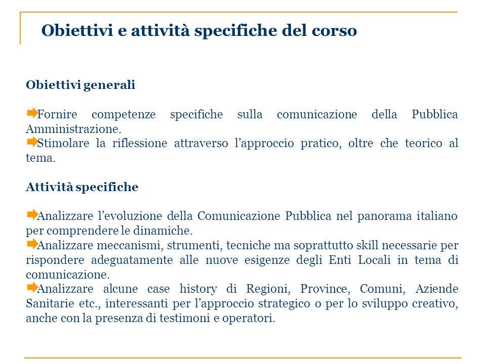 Obiettivi e attività specifiche del corso Obiettivi generali Fornire competenze specifiche sulla comunicazione della Pubblica Amministrazione. Stimola