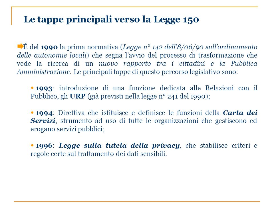 Le tappe principali verso la Legge 150 É del 1990 la prima normativa (Legge n° 142 dell8/06/90 sullordinamento delle autonomie locali) che segna lavvi