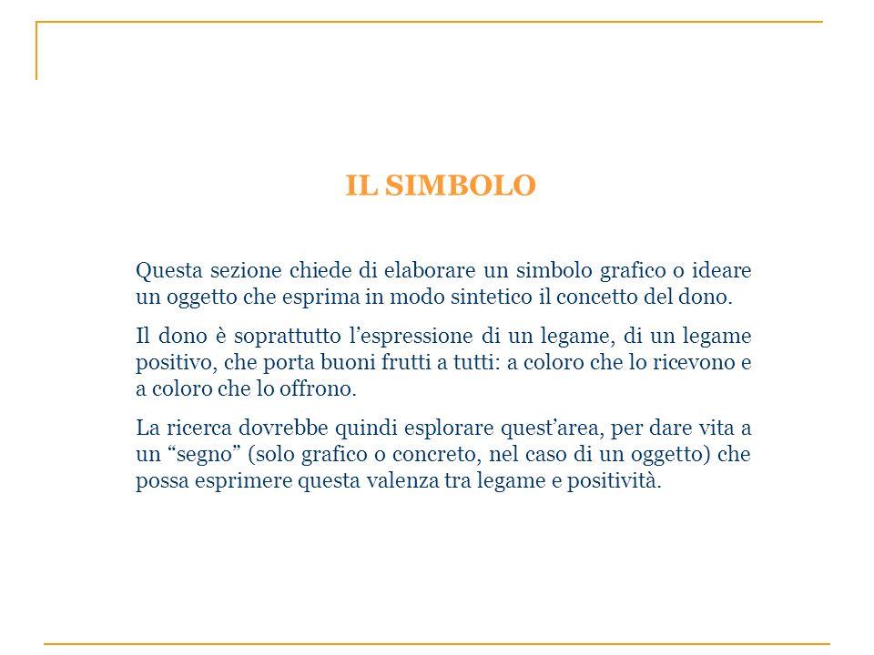 IL SIMBOLO Questa sezione chiede di elaborare un simbolo grafico o ideare un oggetto che esprima in modo sintetico il concetto del dono.