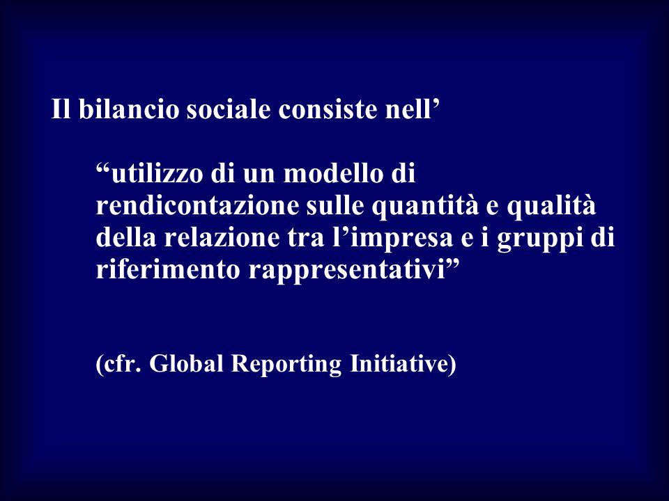 Il bilancio sociale consiste nell utilizzo di un modello di rendicontazione sulle quantità e qualità della relazione tra limpresa e i gruppi di riferi