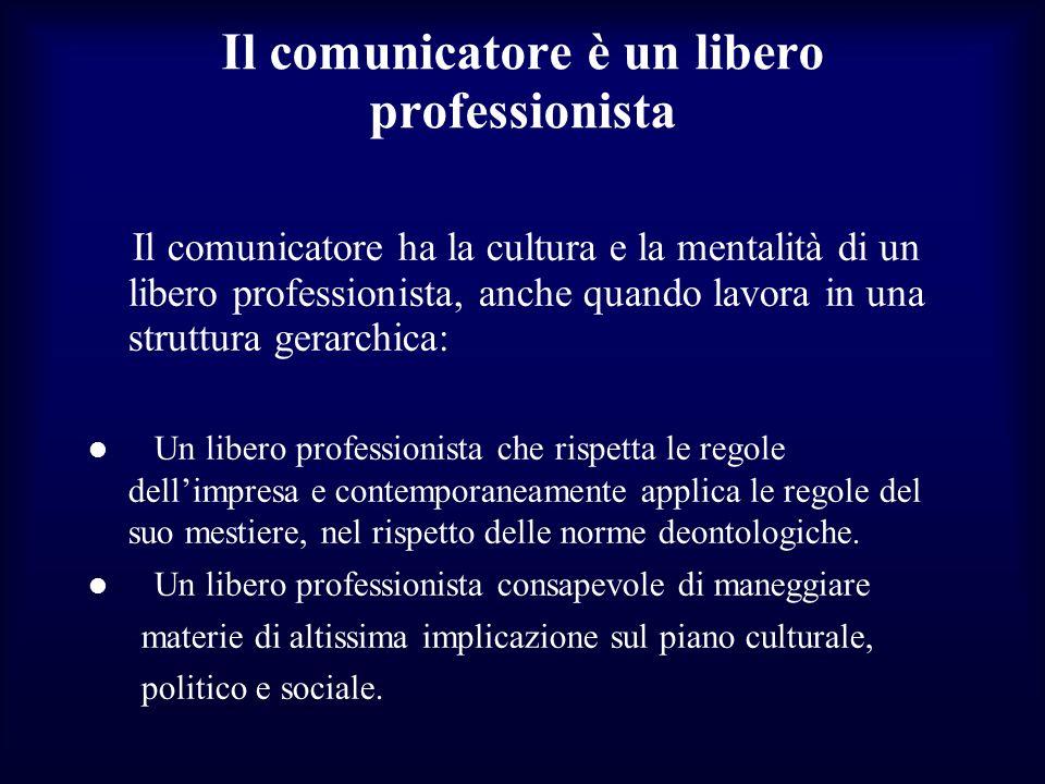 Il comunicatore è un libero professionista Il comunicatore ha la cultura e la mentalità di un libero professionista, anche quando lavora in una strutt