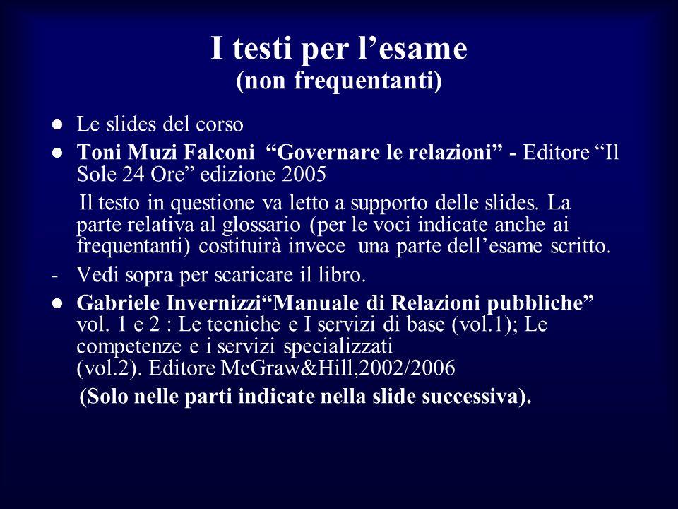 I testi per lesame (non frequentanti) Le slides del corso Toni Muzi Falconi Governare le relazioni - Editore Il Sole 24 Ore edizione 2005 Il testo in
