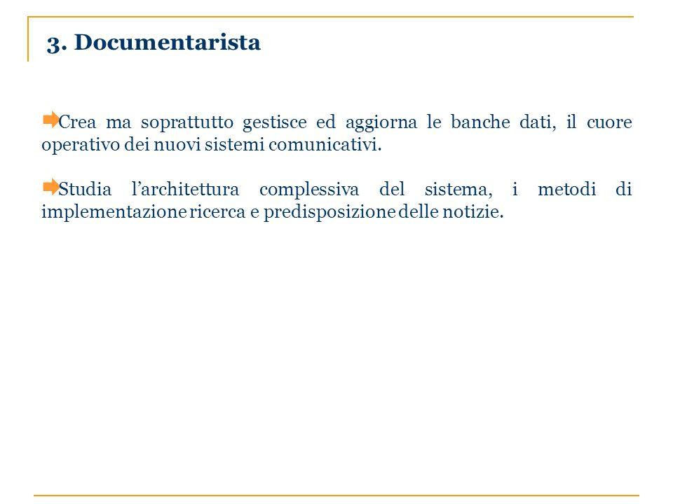 3. Documentarista Crea ma soprattutto gestisce ed aggiorna le banche dati, il cuore operativo dei nuovi sistemi comunicativi. Studia larchitettura com