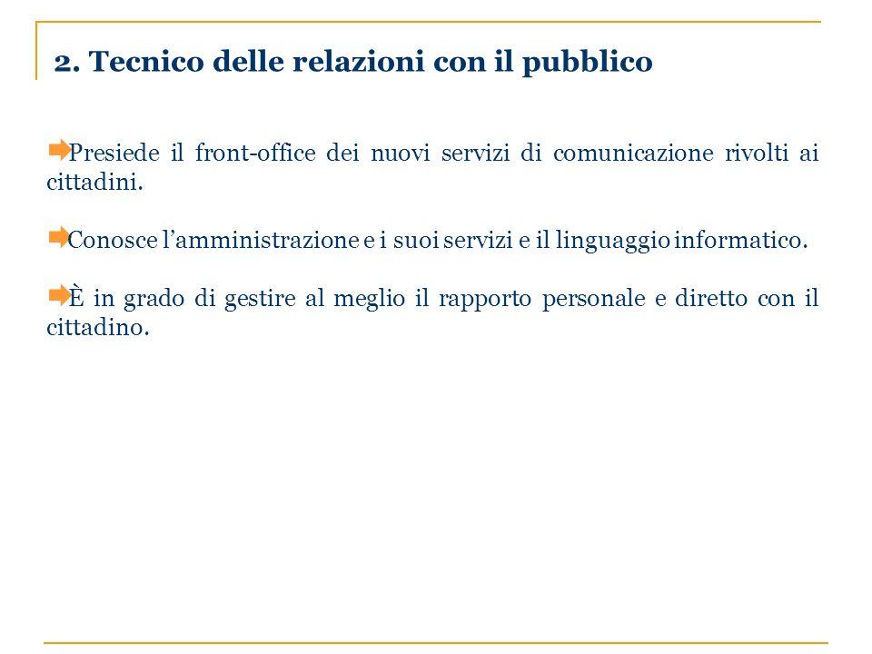 2. Tecnico delle relazioni con il pubblico Presiede il front-office dei nuovi servizi di comunicazione rivolti ai cittadini. Conosce lamministrazione