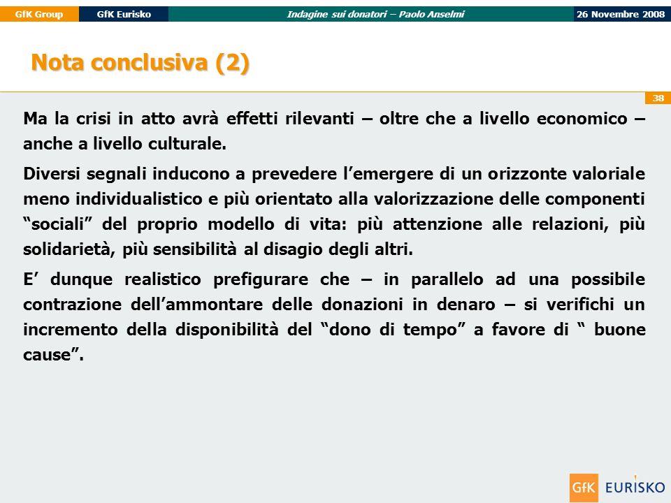 26 Novembre 2008GfK GroupGfK EuriskoIndagine sui donatori – Paolo Anselmi 38 Nota conclusiva (2) Ma la crisi in atto avrà effetti rilevanti – oltre che a livello economico – anche a livello culturale.