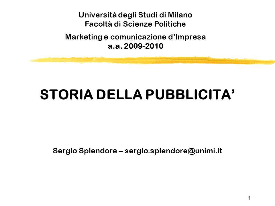 STORIA DELLA PUBBLICITA Sergio Splendore – sergio.splendore@unimi.it Università degli Studi di Milano Facoltà di Scienze Politiche v Marketing e comunicazione dImpresa a.a.