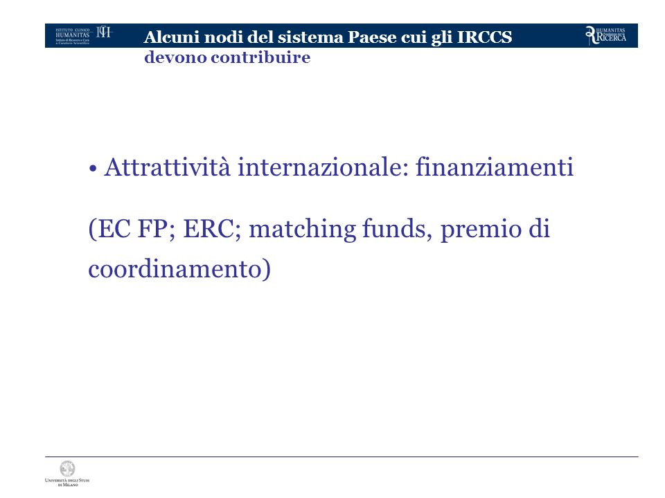 Alcuni nodi del sistema Paese cui gli IRCCS devono contribuire Attrattività internazionale: finanziamenti (EC FP; ERC; matching funds, premio di coord