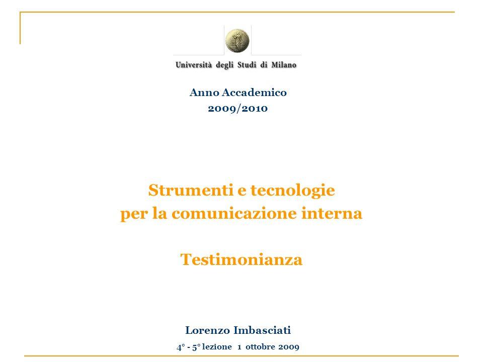 Strumenti e tecnologie per la comunicazione interna Testimonianza Lorenzo Imbasciati 4° - 5° lezione 1 ottobre 2009 Anno Accademico 2009/2010