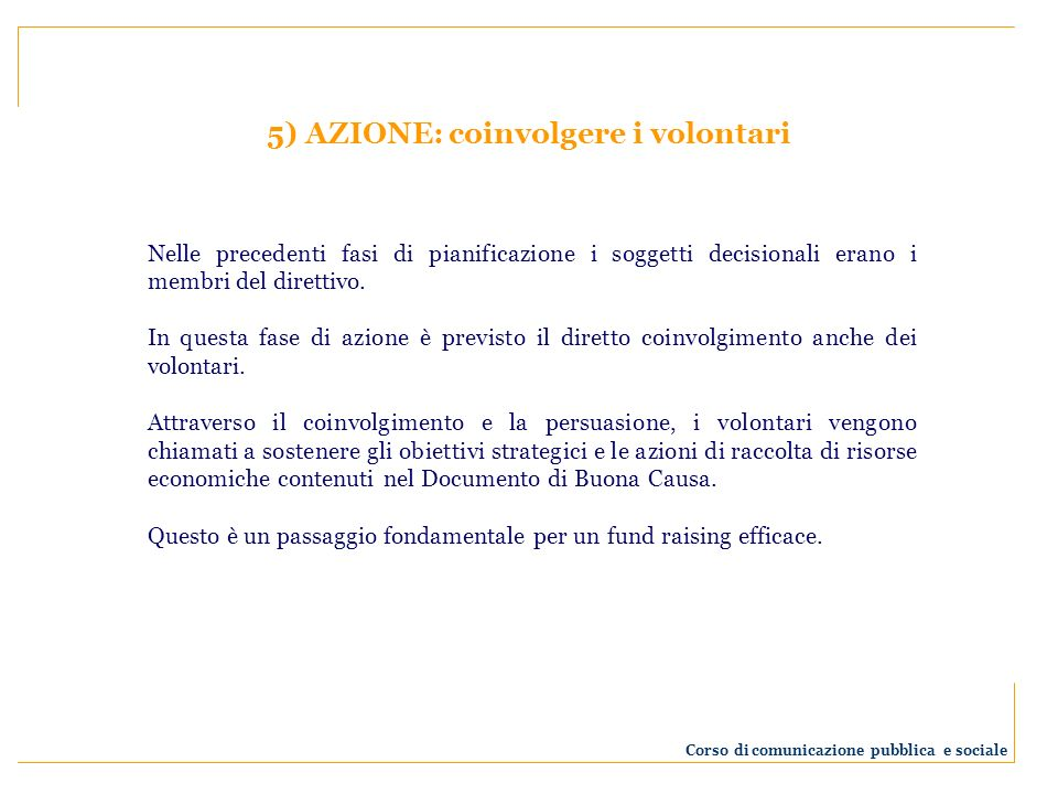 5) AZIONE: coinvolgere i volontari Nelle precedenti fasi di pianificazione i soggetti decisionali erano i membri del direttivo. In questa fase di azio