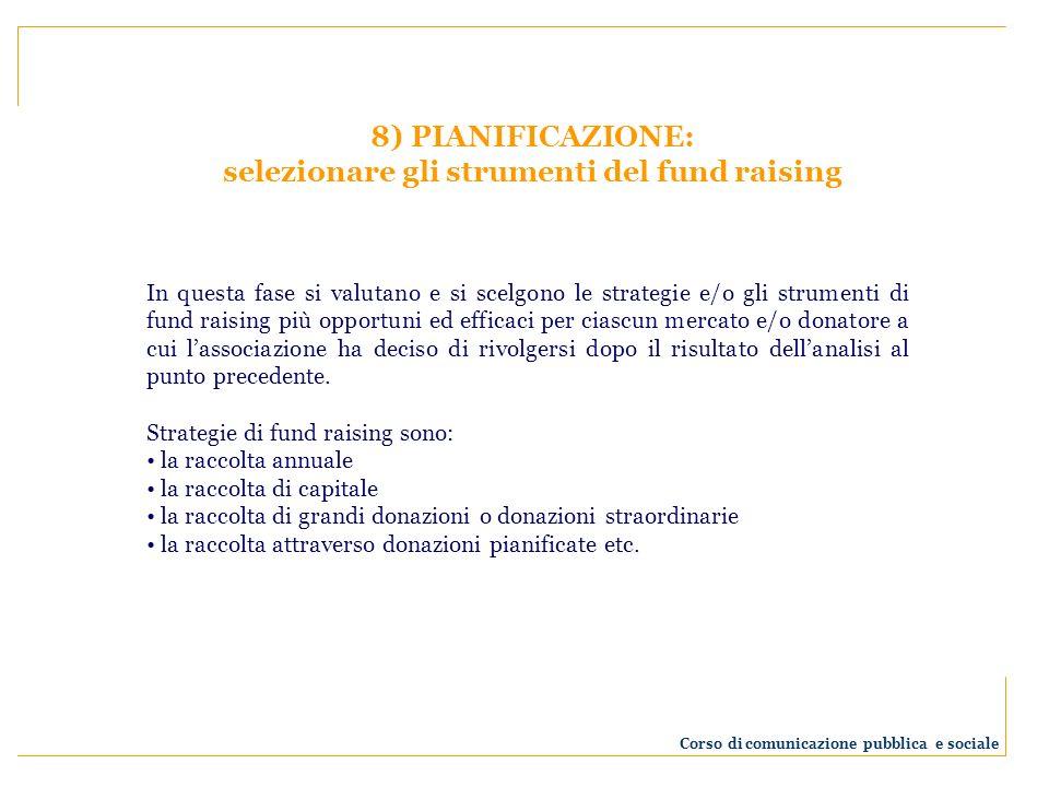 8) PIANIFICAZIONE: selezionare gli strumenti del fund raising In questa fase si valutano e si scelgono le strategie e/o gli strumenti di fund raising