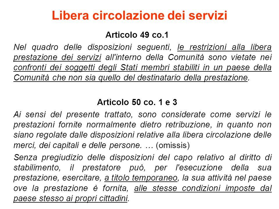 Libera circolazione dei servizi Articolo 49 co.1 Nel quadro delle disposizioni seguenti, le restrizioni alla libera prestazione dei servizi all interno della Comunità sono vietate nei confronti dei soggetti degli Stati membri stabiliti in un paese della Comunità che non sia quello del destinatario della prestazione.