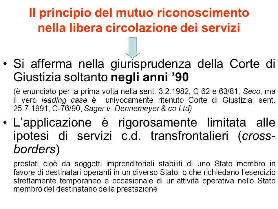 Il principio del mutuo riconoscimento nella libera circolazione dei servizi Si afferma nella giurisprudenza della Corte di Giustizia soltanto negli anni 90 (è enunciato per la prima volta nella sent.