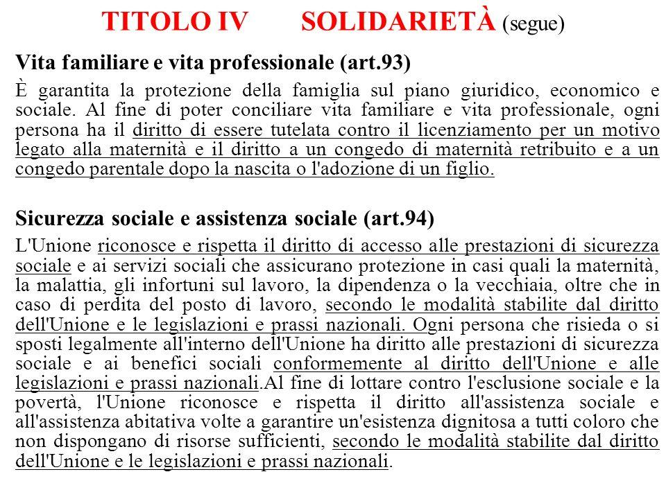 TITOLO IVSOLIDARIETÀ (segue) Vita familiare e vita professionale (art.93) È garantita la protezione della famiglia sul piano giuridico, economico e so