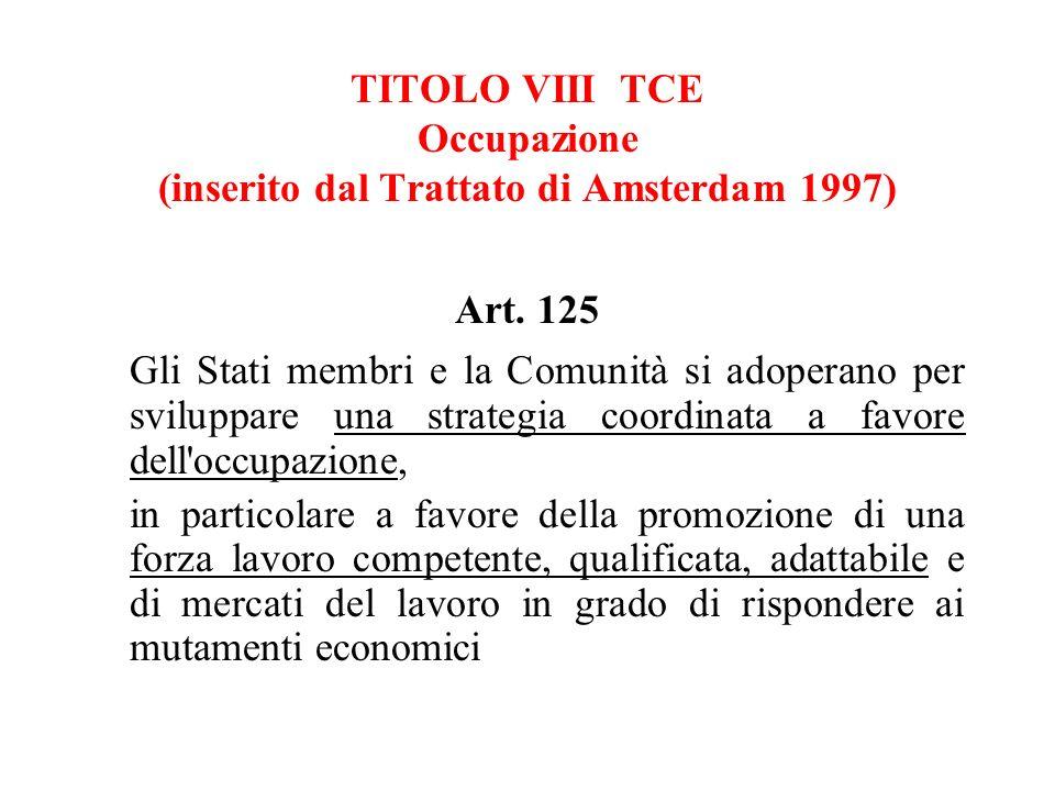 TITOLO VIII TCE Occupazione (inserito dal Trattato di Amsterdam 1997) Art. 125 Gli Stati membri e la Comunità si adoperano per sviluppare una strategi