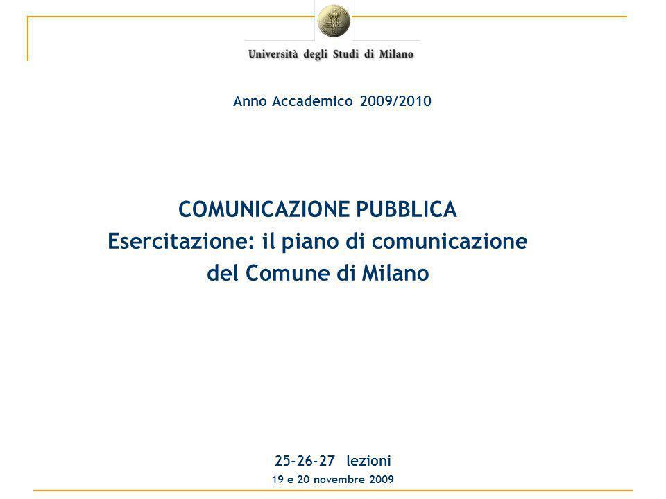 COMUNICAZIONE PUBBLICA Esercitazione: il piano di comunicazione del Comune di Milano 25-26-27 lezioni 19 e 20 novembre 2009 Anno Accademico 2009/2010